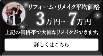 リフォーム・リメイク平均価格 3万円〜7万円 上記の価格帯で大幅なリメイクができます。 詳しくはこちら